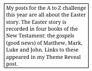 My posts for the A to Z Challenge this year are all about the Easter Story, recorded in 4 books of the New Testament: the Gospels. Image in sidebar links to Theme Reveal post.